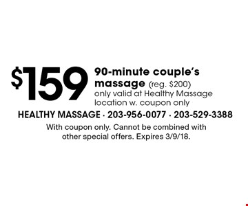 $159 90-minute couple's massage (reg. $200). Only valid at Healthy Massage location w. coupon only. With coupon only. Cannot be combined with other special offers. Expires 3/9/18.