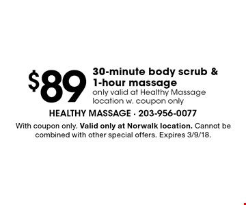 $89 30-minute body scrub & 1-hour massage. Only valid at Healthy Massage location w. coupon only. With coupon only. Valid only at Norwalk location. Cannot be combined with other special offers. Expires 3/9/18.