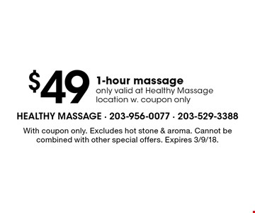 $49 1-hour massage. Only valid at Healthy Massage location w. coupon only. With coupon only. Excludes hot stone & aroma. Cannot be combined with other special offers. Expires 3/9/18.