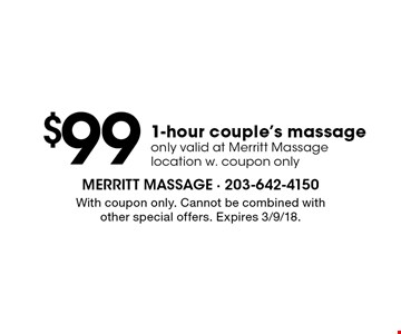 $99 1-hour couple's massage. Only valid at Merritt Massage location w. coupon only. With coupon only. Cannot be combined with other special offers. Expires 3/9/18.