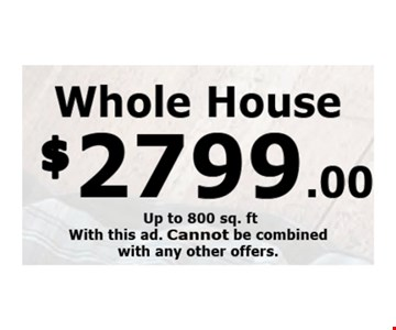 Whole House $2799.00 up to 800 Sq. ft with this ad. cannot be combined with ANY OTHER OFFERS