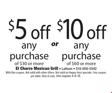 $5 OFF any purchase of $30 or more OR $10 OFF any purchase of $60 or more. With this coupon. Not valid with other offers. Not valid on Happy Hour specials. One coupon per table. Dine in only. Offer expires 4-6-18.