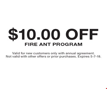 $10.00 OFF Fire Ant Program. Valid for new customers only with annual agreement. Not valid with other offers or prior purchases. Expires 5-7-18.