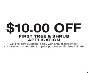$10.00 OFF first tree & shrub application. Valid for new customers only with annual agreement. Not valid with other offers or prior purchases. Expires 5-21-18.