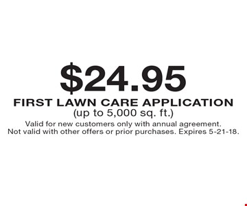 $24.95 first lawn care application (up to 5,000 sq. ft.). Valid for new customers only with annual agreement. Not valid with other offers or prior purchases. Expires 5-21-18.