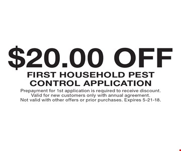 $20.00 Off First Household Pest Control Application. Prepayment for 1st application is required to receive discount. Valid for new customers only with annual agreement. Not valid with other offers or prior purchases. Expires 5-21-18.