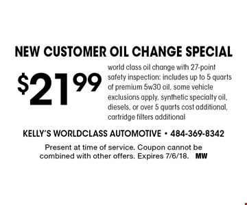 $21.99 NEW CUSTOMER oil change special. World class oil change with 27-point safety inspection: includes up to 5 quarts of premium 5w30 oil. Some vehicle exclusions apply, synthetic specialty oil, diesels, or over 5 quarts cost additional, cartridge filters additional. Present at time of service. Coupon cannot be combined with other offers. Expires 7/6/18. MW