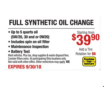 Full synthetic oil change starting from $39.90. Add tire rotation for $5. Up to 5 quarts oil (5W/20, 30 and /or 0W20). Includes spin on oil filter. Maintenance inspection. Battery test. Most vehicles. Plus tax, shop supplies and waste disposal fees. At participating Ohio locations only. Not valid with other offers. Other restrictions may apply. RE. Expires 9-30-18.