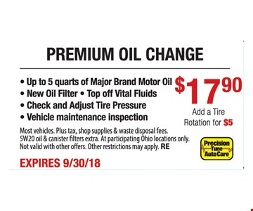 Premium oil change for $17.90. Add tire rotation for $5. Up to 5 quarts major brand motor oil. New oil filter. Top off vital fluids. Check and adjust tire pressure. Vehicle maintenance inspection. Most vehicles. Plus tax, shop supplies and waste disposal fees. 5W20 oil and canister filters extra.At participating Ohio locations only. Not valid with other offers. Other restrictions may apply. RE. Expires 9-30-18.