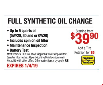 Full synthetic oil change starting from $39.90.- Up to 5 quarts oil (5W/20, 30 and or 0W20) - Includes spin on oil filter - Maintenance Inspection - Battery Test. Most vehicles. Plus tax, shop supplies & waste disposal fees. Canister filters extra. At participating Ohio locations only. Not valid with other offers. Other restrictions may apply. RE. Expires1/4/19