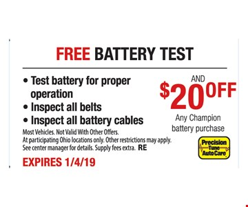 Free battery test & $20 off any Champion battery purchase - Test battery for proper operation - Inspect all belts - Inspect all battery cables. Most Vehicles. Not Valid With Other Offers. At participating Ohio locations only. Other restrictions may apply. See center manager for details. Supply fees extra. RE. Expires1/4/19