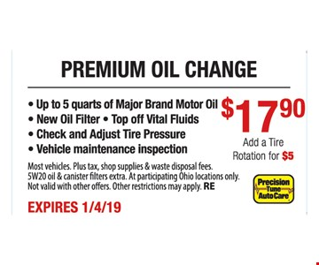 Premium oil change $17.90.- Up to 5 quarts of Major Brand Motor Oil - New Oil Filter - Top off Vital Fluids - Check and Adjust Tire Pressure - Vehicle maintenance inspection. Most vehicles. Plus tax, shop supplies & waste disposal fees. 5W20 oil & canister filters extra. At participating Ohio locations only. Not valid with other offers. Other restrictions may apply. RE. Expires1/4/19