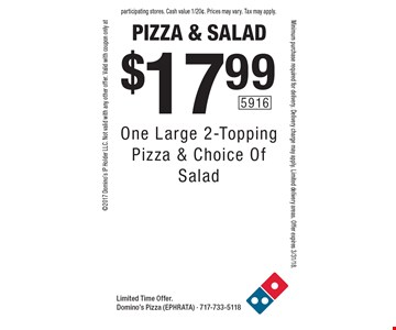 Pizza & Salad $17.99 One Large 2-Topping Pizza & Choice Of Salad. Limited Time Offer. Domino's Pizza (Ephrata) - 717-733-51182017 Domino's IP Holder LLC. Not valid with any other offer. Valid with coupon only at participating stores. Minimum purchase required for delivery. Delivery charge may apply. Limited delivery areas. Offer expires 3/31/18.  Cash value 1/20¢. Prices may vary. Tax may apply.