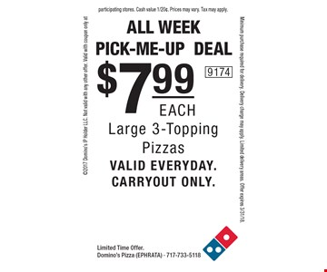 all week pick-me-updeal $7.99eachLarge 3-Topping Pizzasvalid everyday.carryout only. . Limited Time Offer. Domino's Pizza (EPHRATA) - 717-733-51182017 Domino's IP Holder LLC. Not valid with any other offer. Valid with coupon only atMinimum purchase required for delivery. Delivery charge may apply. Limited delivery areas. Offer expires 3/31/18.participating stores. Cash value 1/20¢. Prices may vary. Tax may apply.