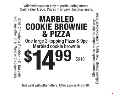 Marbled cookie brownie & pizza. $14.99 one large 2-topping pizza & 9 pc marbled cookie brownie. Not valid with other offers. Offer expires 4-30-18.