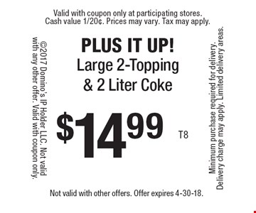 PLUS IT UP! $14.99 large 2-topping & 2 liter Coke. Not valid with other offers. Offer expires 4-30-18.