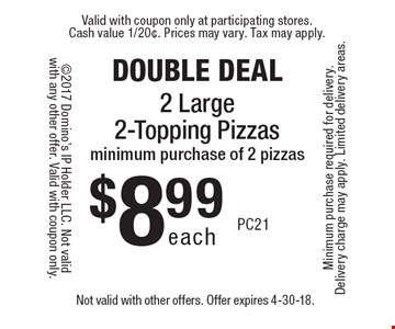 DOUBLE DEAL. $8.99 each 2 large 2-topping pizzas. Minimum purchase of 2 pizzas. Not valid with other offers. Offer expires 4-30-18.