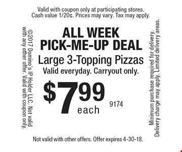 ALL WEEK PICK-ME-UP DEAL. $7.99 each large 3-topping pizzas. Valid everyday. Carryout only. Not valid with other offers. Offer expires 4-30-18.