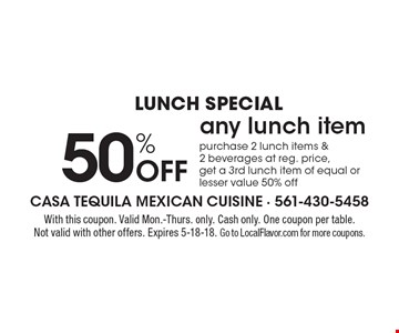 Lunch Special 50% Off any lunch item purchase 2 lunch items & 2 beverages at reg. price, get a 3rd lunch item of equal or lesser value 50% off. With this coupon. Valid Mon.-Thurs. only. Cash only. One coupon per table. Not valid with other offers. Expires 5-18-18. Go to LocalFlavor.com for more coupons.
