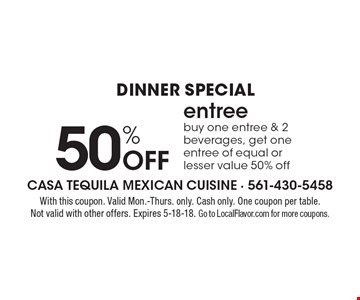 dinner Special 50% Off entree. Buy one entree & 2 beverages, get one entree of equal or lesser value 50% off. With this coupon. Valid Mon.-Thurs. only. Cash only. One coupon per table. Not valid with other offers. Expires 5-18-18. Go to LocalFlavor.com for more coupons.