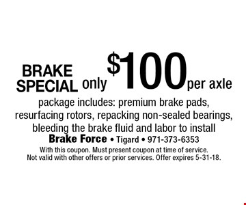 BRAKE SPECIAL! Only $100 per axle package. Includes: premium brake pads, resurfacing rotors, repacking non-sealed bearings, bleeding the brake fluid and labor to install. With this coupon. Must present coupon at time of service. Not valid with other offers or prior services. Offer expires 5-31-18.