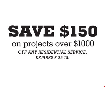 SAVE $150 on projects over $1000. OFF ANY RESIDENTIAL SERVICE. EXPIRES 6-29-18.