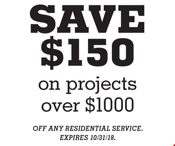 SAVE $150 on projects over $1000. OFF ANY RESIDENTIAL SERVICE. EXPIRES 10/31/18.