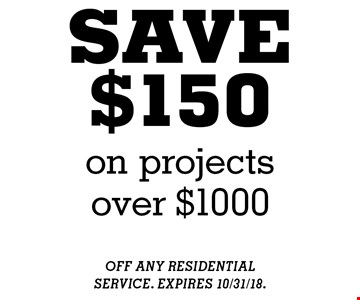 SAVE$150 on projectsover $1000. OFF ANY RESIDENTIAL SERVICE. EXPIRES 10/31/18.