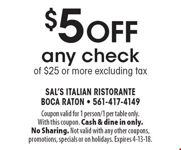 $5 off any check of $25 or more excluding tax. Coupon valid for 1 person/1 per table only. With this coupon. Cash & dine in only. No Sharing. Not valid with any other coupons, promotions, specials or on holidays. Expires 4-13-18.