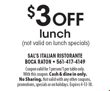 $3 off lunch (not valid on lunch specials). Coupon valid for 1 person/1 per table only. With this coupon. Cash & dine in only. No Sharing. Not valid with any other coupons, promotions, specials or on holidays. Expires 4-13-18.