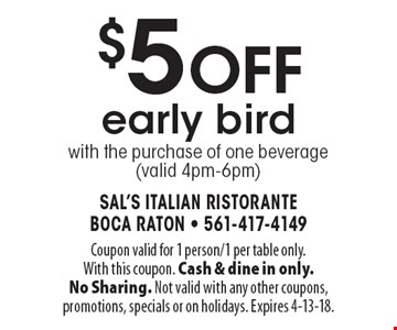 $5 off early bird with the purchase of one beverage (valid 4pm-6pm). Coupon valid for 1 person/1 per table only. With this coupon. Cash & dine in only. No Sharing. Not valid with any other coupons, promotions, specials or on holidays. Expires 4-13-18.