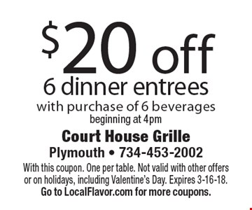 $20 off 6 dinner entrees with purchase of 6 beverages. Beginning at 4pm. With this coupon. One per table. Not valid with other offers or on holidays, including Valentine's Day. Expires 3-16-18. Go to LocalFlavor.com for more coupons.