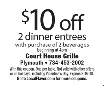 $10 off 2 dinner entrees with purchase of 2 beverages. Beginning at 4pm. With this coupon. One per table. Not valid with other offers or on holidays, including Valentine's Day. Expires 3-16-18. Go to LocalFlavor.com for more coupons.