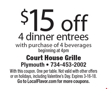 $15 off 4 dinner entrees with purchase of 4 beverages. Beginning at 4pm. With this coupon. One per table. Not valid with other offers or on holidays, including Valentine's Day. Expires 3-16-18. Go to LocalFlavor.com for more coupons.