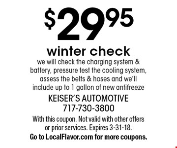 $29.95 Winter Check. We will check the charging system & battery, pressure test the cooling system, assess the belts & hoses and we'll include up to 1 gallon of new antifreeze. With this coupon. Not valid with other offers or prior services. Expires 3-31-18. Go to LocalFlavor.com for more coupons.