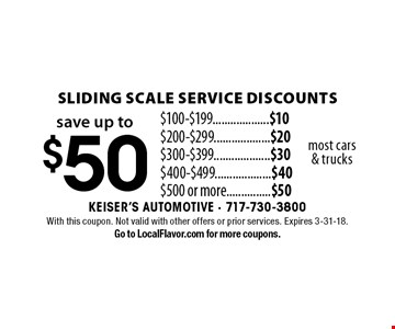 Save up to $50. Sliding scale service discounts.  $100-$199...................$10. $200-$299...................$20. $300-$399...................$30. $400-$499...................$40.  $500 or more...............$50. Most cars & trucks. With this coupon. Not valid with other offers or prior services. Expires 3-31-18. Go to LocalFlavor.com for more coupons.