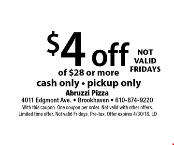 $4 off your pickup order of $28 or more, cash only, pickup only. Not valid Fridays. With this coupon. One coupon per order. Not valid with other offers. Limited time offer. Not valid Fridays. Pre-tax. Offer expires 4/30/18. LD