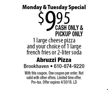 Monday & Tuesday Special. $9.95 1 large cheese pizza and your choice of 1 large french fries or 2-liter soda. Cash only & PickUp Only. With this coupon. One coupon per order. Not valid with other offers. Limited time offer. Pre-tax. Offer expires 4/30/18. LD
