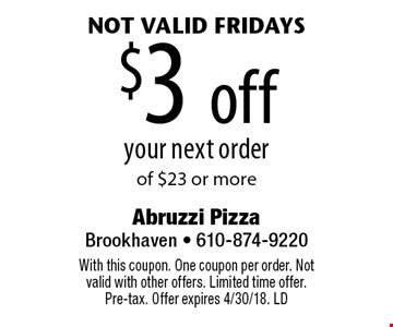 $3 off your next order of $23 or more, not valid Fridays. With this coupon. One coupon per order. Not valid with other offers. Limited time offer. Pre-tax. Offer expires 4/30/18. LD