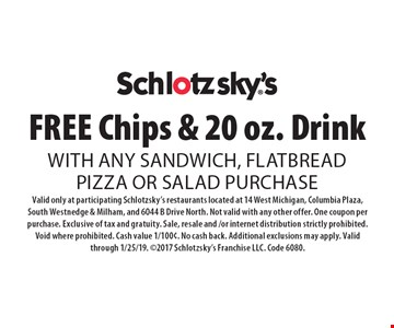 FREE Chips & 20 oz. Drink with any sandwich, flatbreadpizza or salad purchase. Valid only at participating Schlotzsky's restaurants located at 14 West Michigan, Columbia Plaza, South Westnedge & Milham, and 6044 B Drive North. Not valid with any other offer. One coupon per purchase. Exclusive of tax and gratuity. Sale, resale and /or internet distribution strictly prohibited. Void where prohibited. Cash value 1/100¢. No cash back. Additional exclusions may apply. Valid through 1/25/19. 2017 Schlotzsky's Franchise LLC. Code 6080.