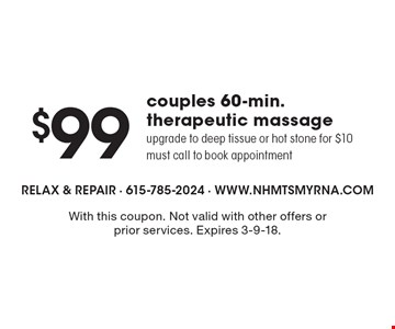 $99 couples 60-min. therapeutic massage. Upgrade to deep tissue or hot stone for $10. Must call to book appointment . With this coupon. Not valid with other offers or prior services. Expires 3-9-18.