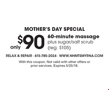 Mother's day special. Only $90. 60-minute massage plus sugar/salt scrub (reg. $105). With this coupon. Not valid with other offers or prior services. Expires 5/25/18.