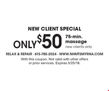 New Client Special. ONLY $50, 75-min. massage, new clients only. With this coupon. Not valid with other offers or prior services. Expires 5/25/18.