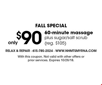 Fall Special. Only $90 60-minute massage plus sugar/salt scrub (reg. $105). With this coupon. Not valid with other offers or prior services. Expires 10/26/18.