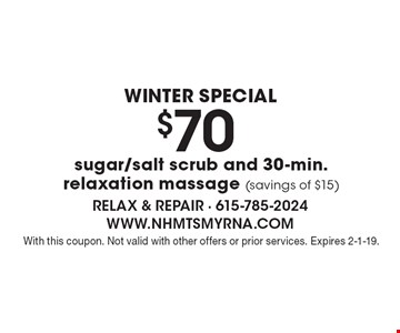 Winter Special. $70 sugar/salt scrub and 30-min. relaxation massage (savings of $15). With this coupon. Not valid with other offers or prior services. Expires 2-1-19.