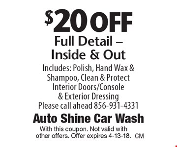 $20 off Full Detail - Inside & Out. Includes: Polish, Hand Wax & Shampoo, Clean & Protect Interior Doors/Console & Exterior Dressing. Please call ahead 856-931-4331. With this coupon. Not valid with other offers. Offer expires 4-13-18.