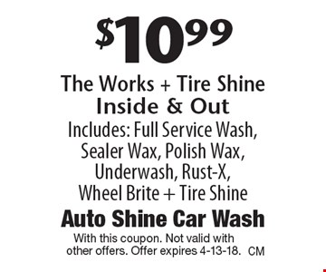 $10.99 The Works + Tire Shine Inside & Out. Includes: Full Service Wash, Sealer Wax, Polish Wax, Underwash, Rust-X, Wheel Brite + Tire Shine. With this coupon. Not valid with other offers. Offer expires 4-13-18.