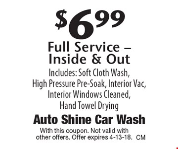 $6.99 Full Service - Inside & Out. Includes: Soft Cloth Wash, High Pressure Pre-Soak, Interior Vac, Interior Windows Cleaned, Hand Towel Drying. With this coupon. Not valid with other offers. Offer expires 4-13-18.