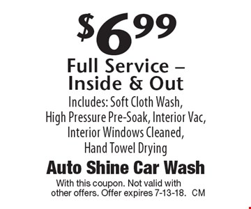 $6.99 Full Service - Inside & Out Includes: Soft Cloth Wash, High Pressure Pre-Soak, Interior Vac, Interior Windows Cleaned, Hand Towel Drying. With this coupon. Not valid withother offers. Offer expires 7-13-18.