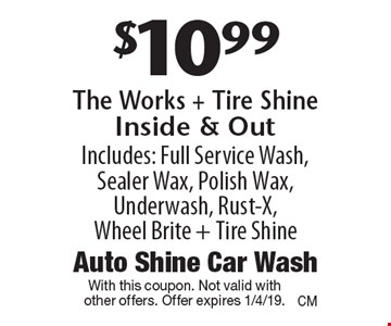 $10.99 The Works + Tire Shine Inside & Out Includes: Full Service Wash, Sealer Wax, Polish Wax, Underwash, Rust-X, Wheel Brite + Tire Shine. With this coupon. Not valid with other offers. Offer expires 1/4/19.